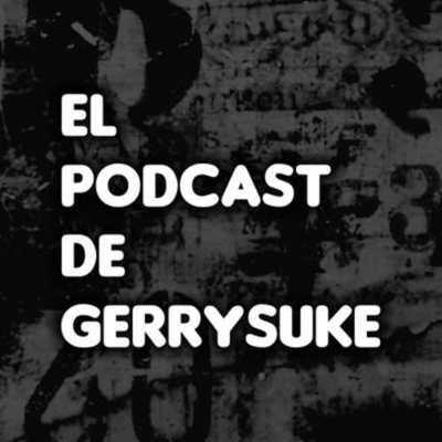 Podcast El Podcast de Gerrysuke